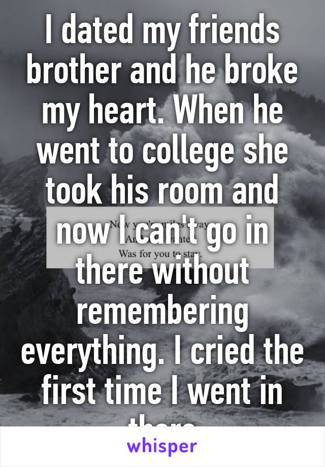 I dated my friends brother and he broke my heart. When he went to college she took his room and now I can't go in there without remembering everything. I cried the first time I went in there