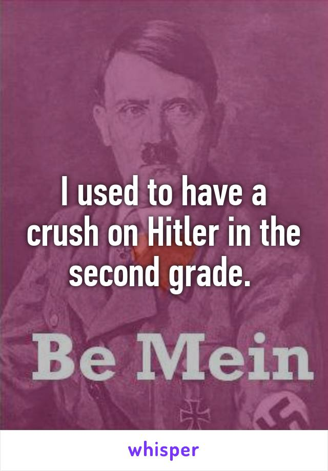 I used to have a crush on Hitler in the second grade.