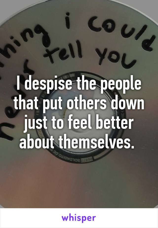 I despise the people that put others down just to feel better about themselves.