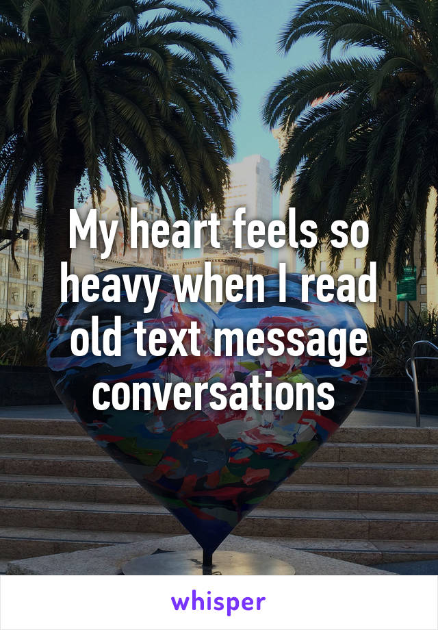 My heart feels so heavy when I read old text message conversations