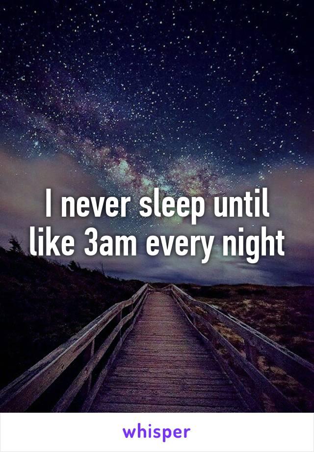 I never sleep until like 3am every night