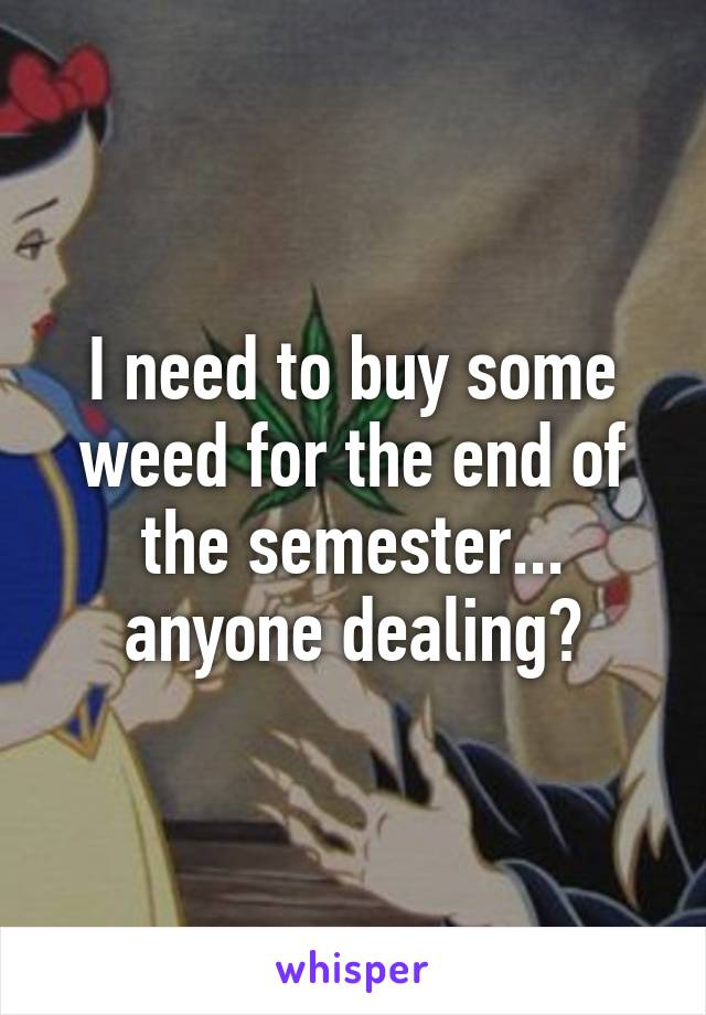 I need to buy some weed for the end of the semester... anyone dealing?
