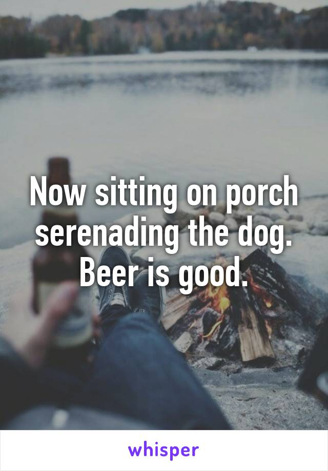 Now sitting on porch serenading the dog. Beer is good.