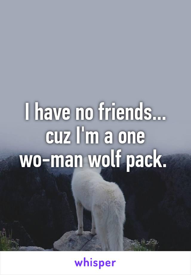 I have no friends... cuz I'm a one wo-man wolf pack.