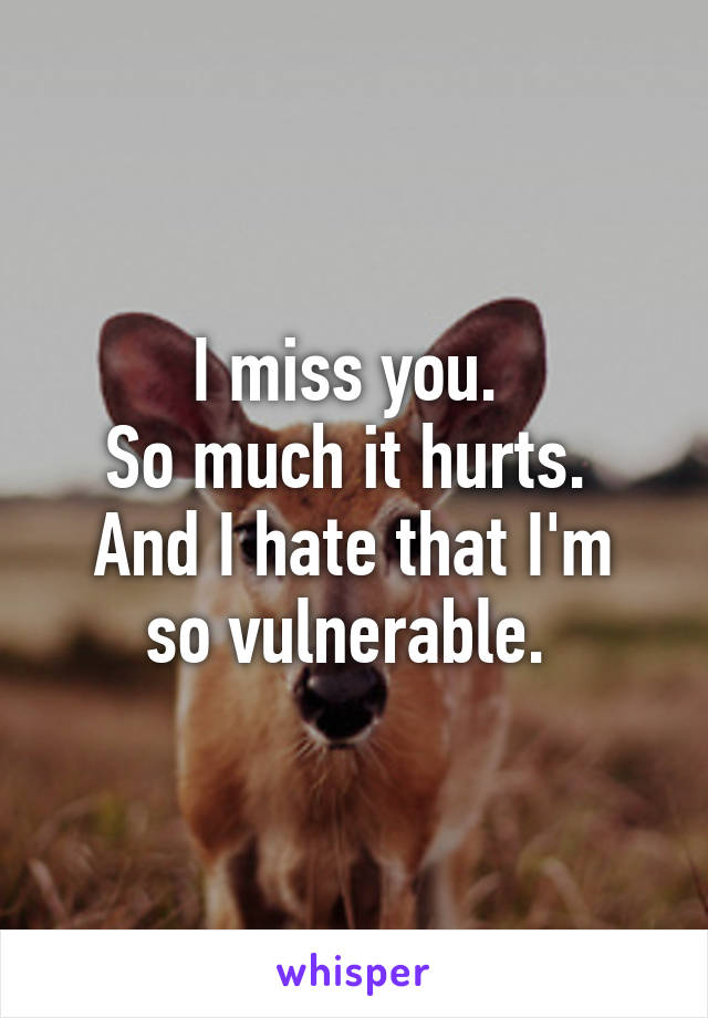 I miss you.  So much it hurts.  And I hate that I'm so vulnerable.