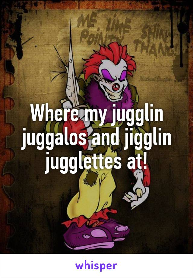 Where my jugglin juggalos and jigglin jugglettes at!