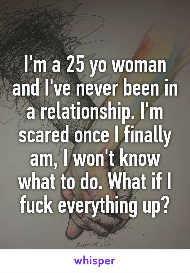 I'm a 25 yo woman and I've never been in a relationship. I'm scared once I finally am, I won't know what to do. What if I fuck everything up?