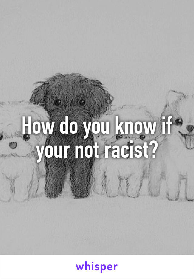 How do you know if your not racist?