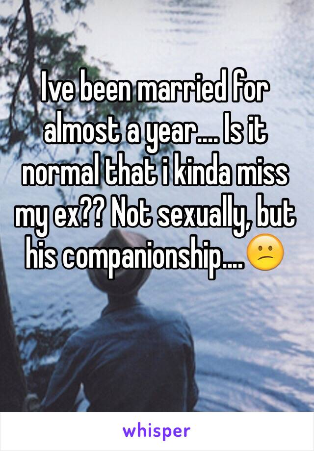 Ive been married for almost a year.... Is it normal that i kinda miss my ex?? Not sexually, but his companionship....😕