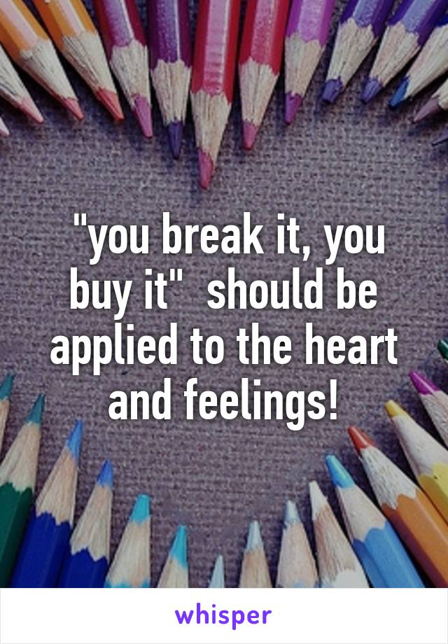 """you break it, you buy it""  should be applied to the heart and feelings!"
