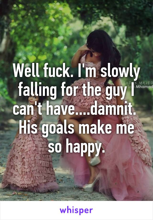 Well fuck. I'm slowly falling for the guy I can't have....damnit.  His goals make me so happy.