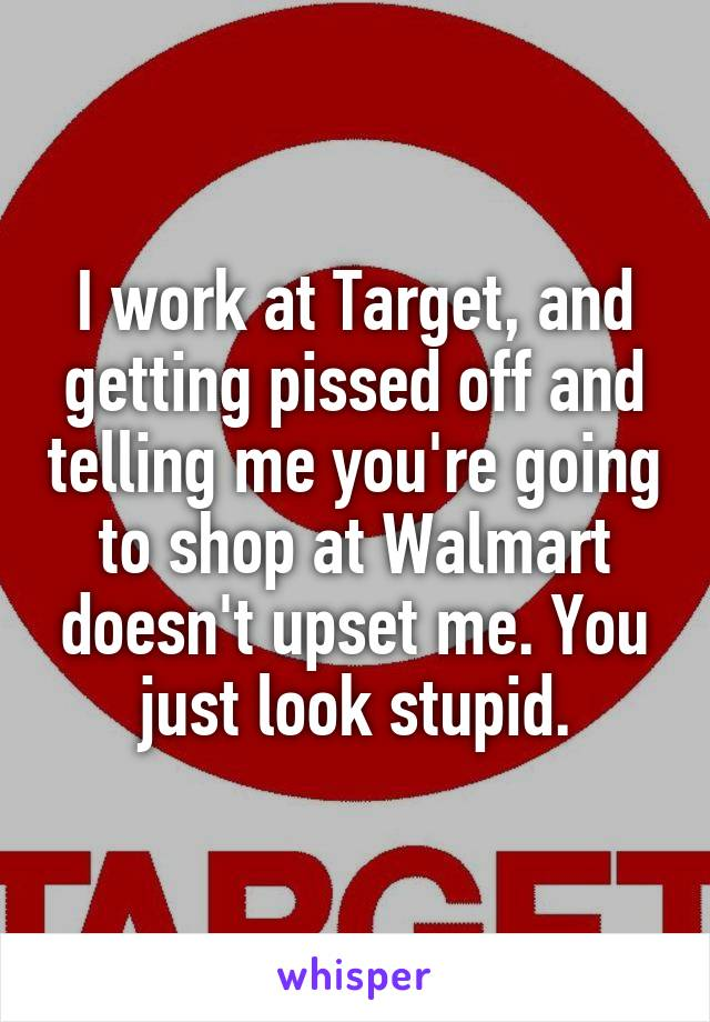 I work at Target, and getting pissed off and telling me you're going to shop at Walmart doesn't upset me. You just look stupid.