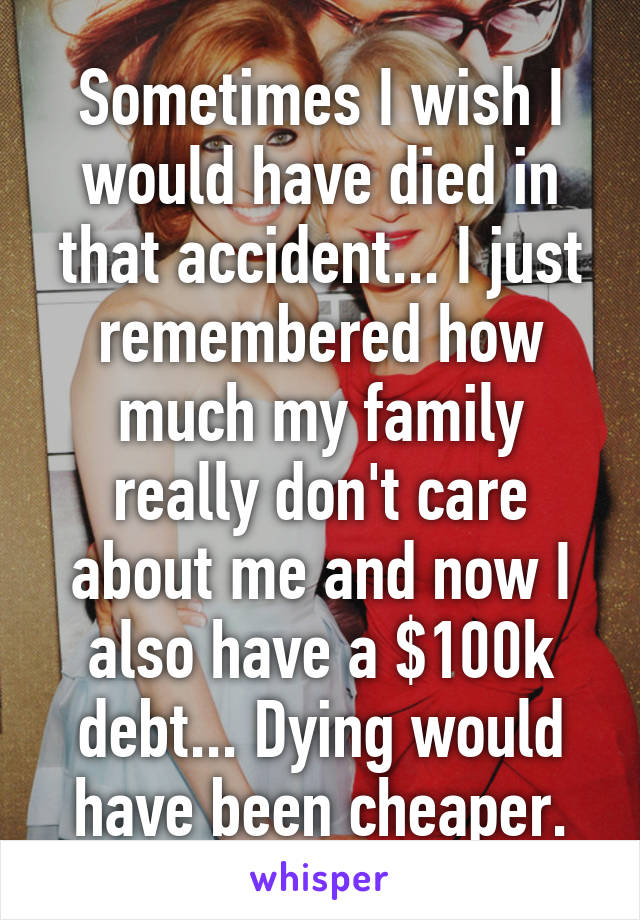 Sometimes I wish I would have died in that accident... I just remembered how much my family really don't care about me and now I also have a $100k debt... Dying would have been cheaper.