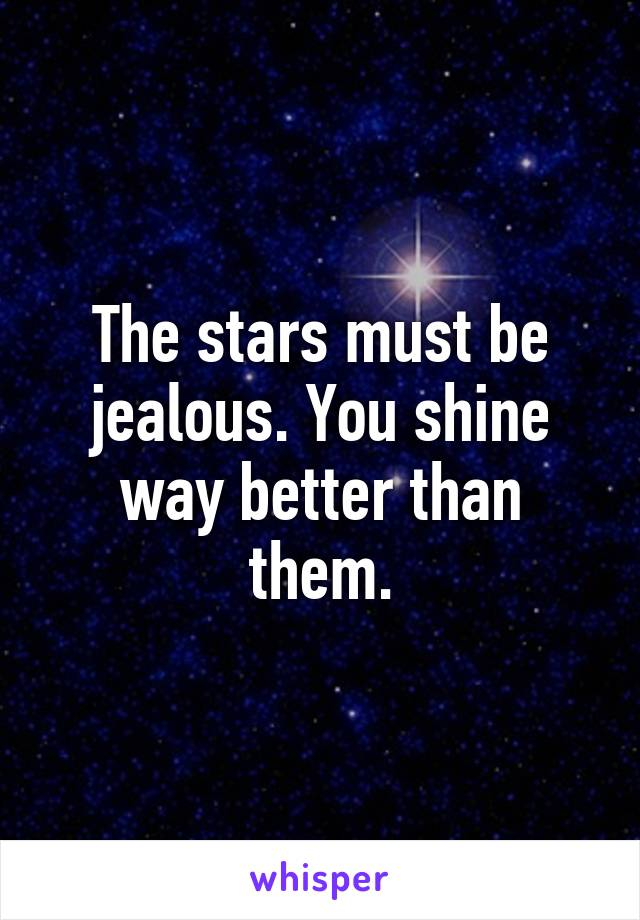 The stars must be jealous. You shine way better than them.