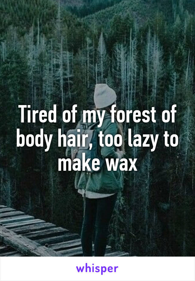 Tired of my forest of body hair, too lazy to make wax