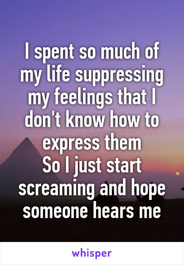 I spent so much of my life suppressing my feelings that I don't know how to express them So I just start screaming and hope someone hears me