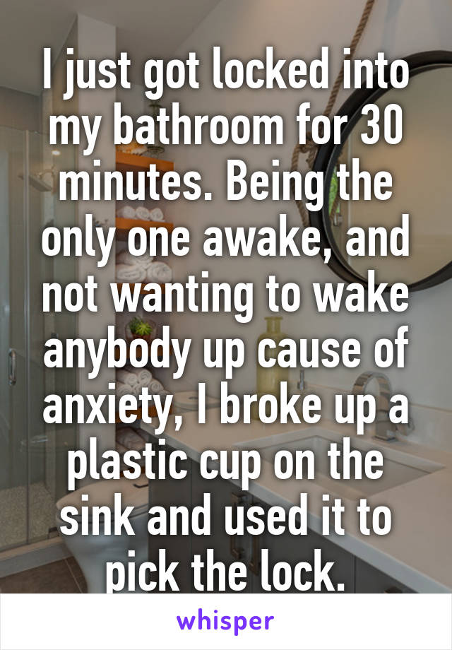 I just got locked into my bathroom for 30 minutes. Being the only one awake, and not wanting to wake anybody up cause of anxiety, I broke up a plastic cup on the sink and used it to pick the lock.
