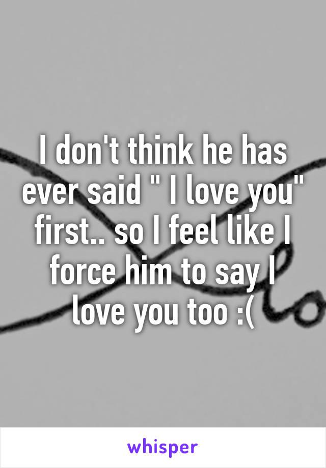 "I don't think he has ever said "" I love you"" first.. so I feel like I force him to say I love you too :("