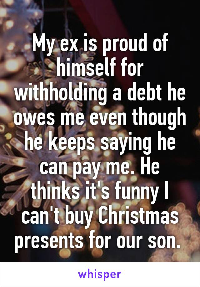 My ex is proud of himself for withholding a debt he owes me even though he keeps saying he can pay me. He thinks it's funny I can't buy Christmas presents for our son.