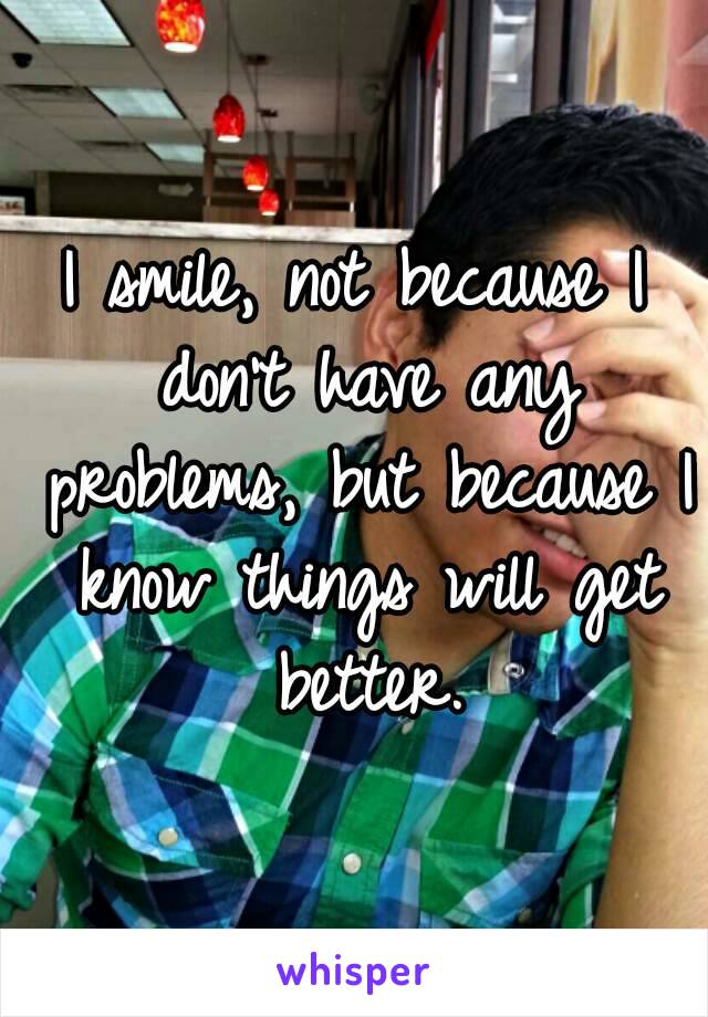 I smile, not because I don't have any problems, but because I know things will get better.