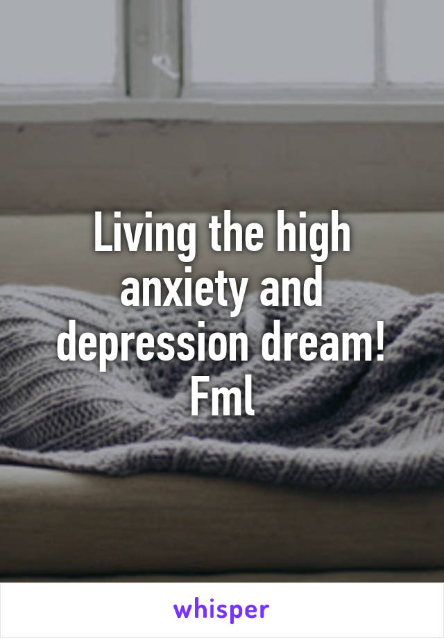Living the high anxiety and depression dream! Fml