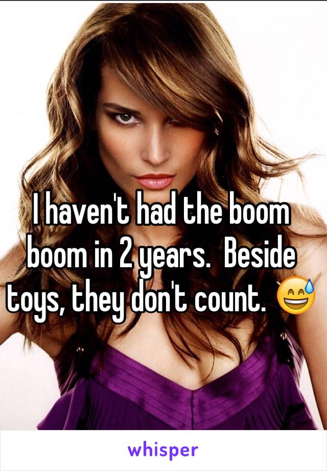 I haven't had the boom boom in 2 years.  Beside toys, they don't count. 😅