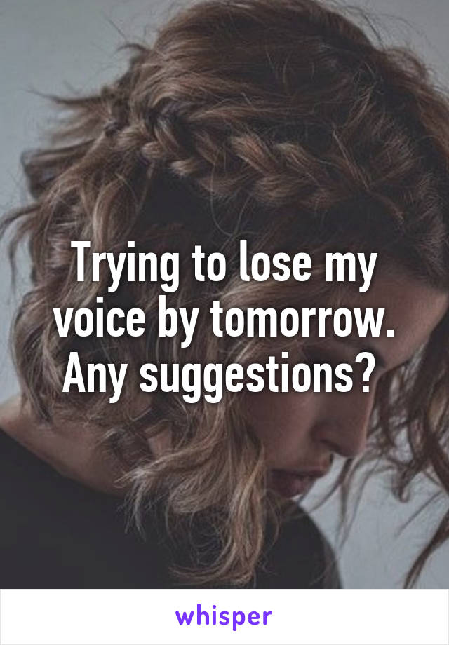 Trying to lose my voice by tomorrow. Any suggestions?