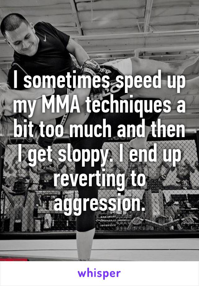 I sometimes speed up my MMA techniques a bit too much and then I get sloppy. I end up reverting to aggression.