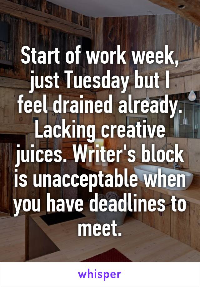 Start of work week, just Tuesday but I feel drained already. Lacking creative juices. Writer's block is unacceptable when you have deadlines to meet.