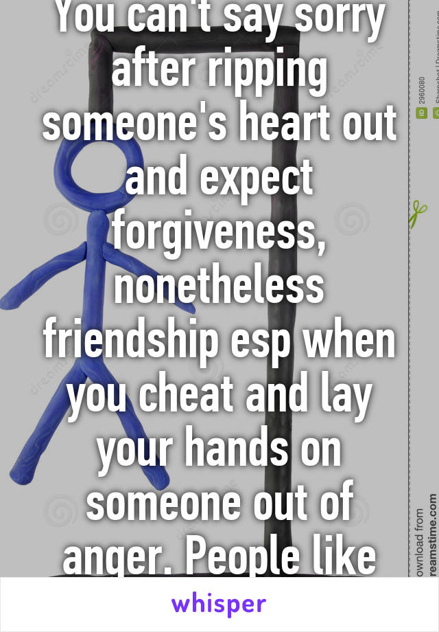 You can't say sorry after ripping someone's heart out and expect forgiveness, nonetheless friendship esp when you cheat and lay your hands on someone out of anger. People like you don't change