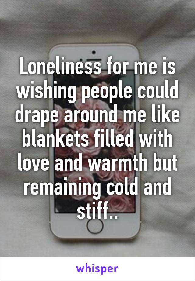 Loneliness for me is wishing people could drape around me like blankets filled with love and warmth but remaining cold and stiff..