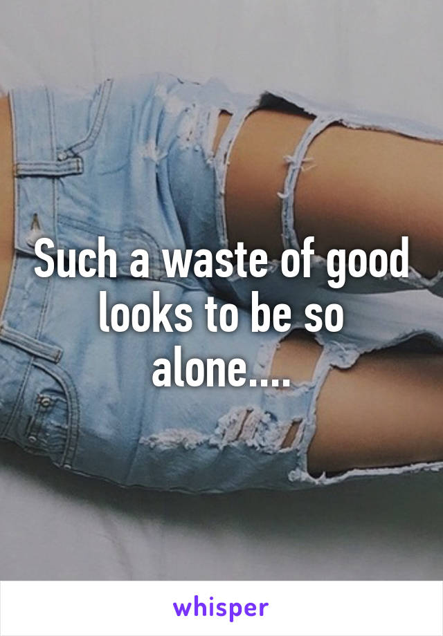 Such a waste of good looks to be so alone....