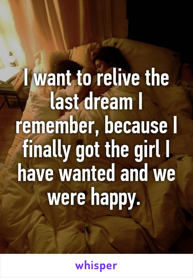 I want to relive the last dream I remember, because I finally got the girl I have wanted and we were happy.