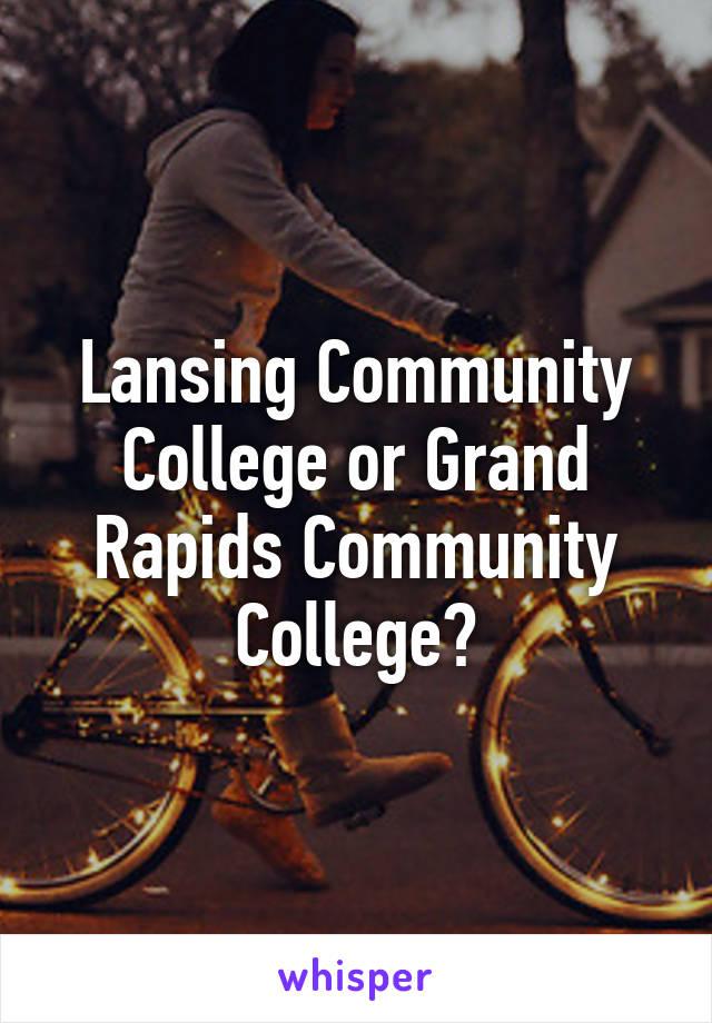 Lansing Community College or Grand Rapids Community College?