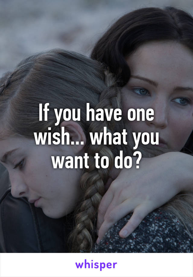 If you have one wish... what you want to do?