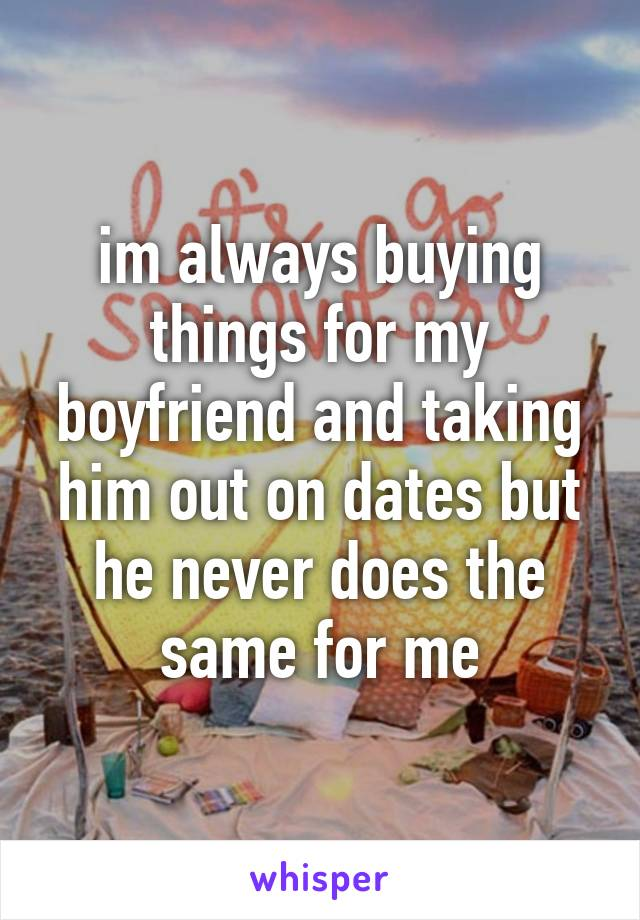 im always buying things for my boyfriend and taking him out on dates but he never does the same for me
