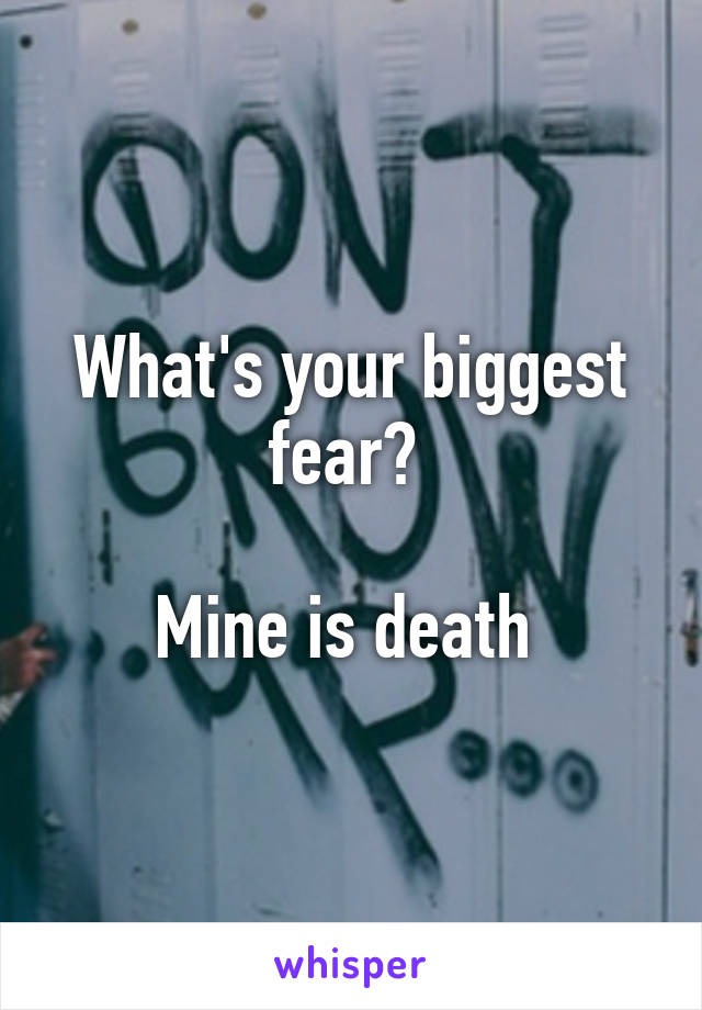 What's your biggest fear?   Mine is death