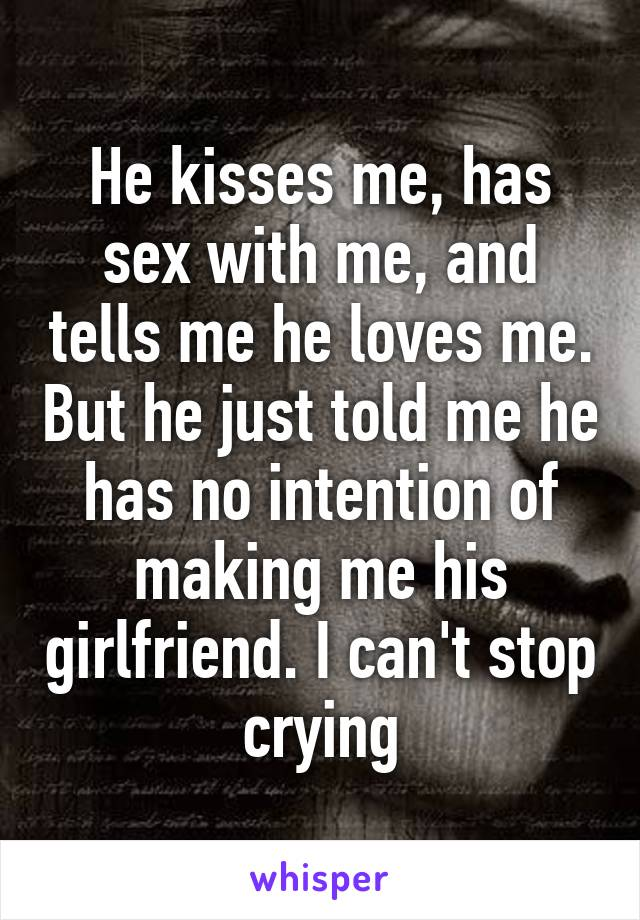 He kisses me, has sex with me, and tells me he loves me. But he just told me he has no intention of making me his girlfriend. I can't stop crying