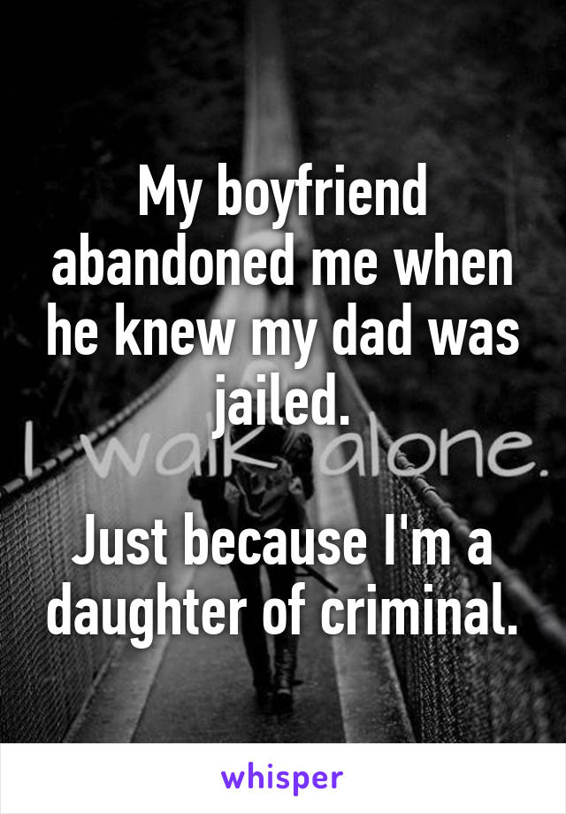 My boyfriend abandoned me when he knew my dad was jailed.  Just because I'm a daughter of criminal.