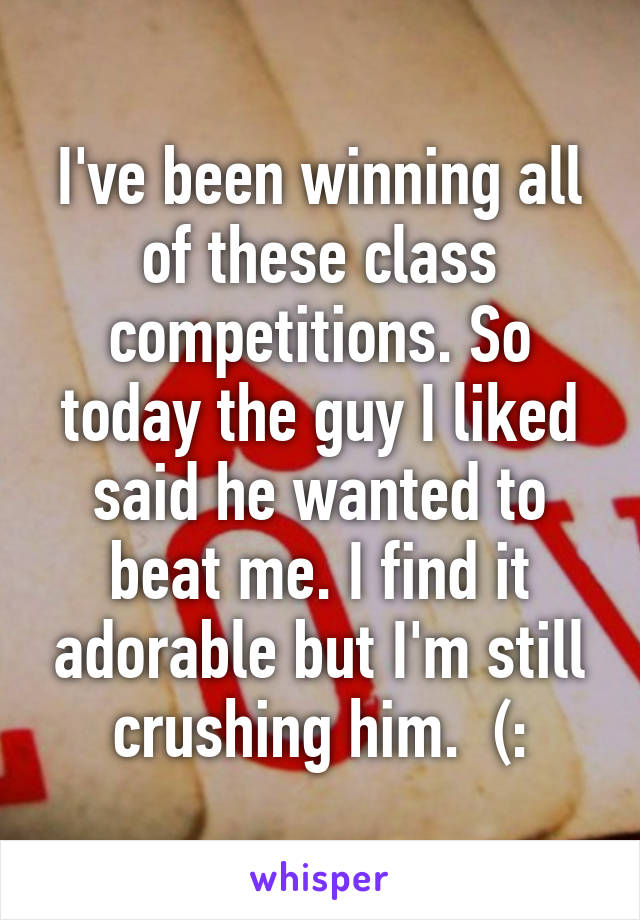 I've been winning all of these class competitions. So today the guy I liked said he wanted to beat me. I find it adorable but I'm still crushing him.  (: