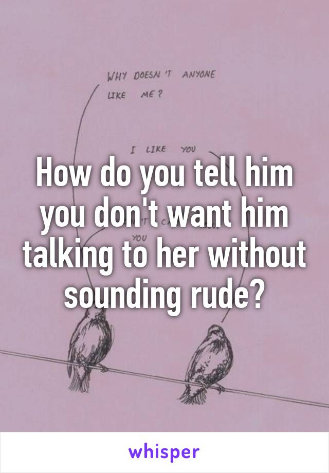 How do you tell him you don't want him talking to her without sounding rude?