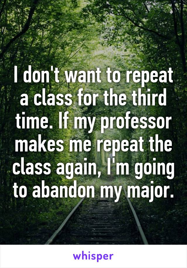 I don't want to repeat a class for the third time. If my professor makes me repeat the class again, I'm going to abandon my major.