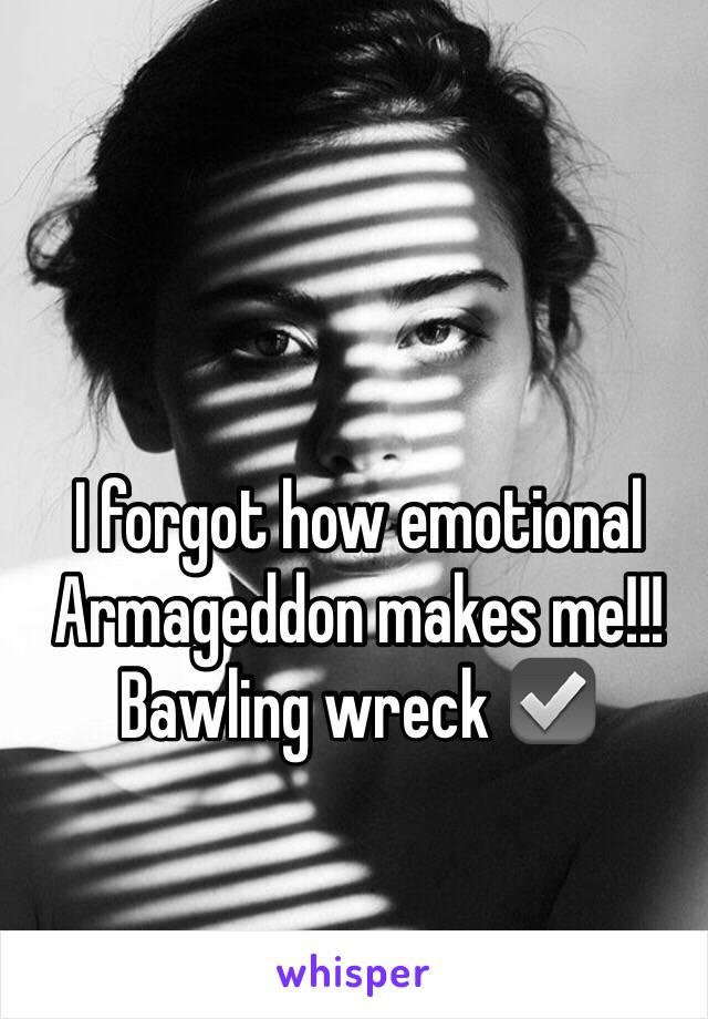 I forgot how emotional Armageddon makes me!!! Bawling wreck ☑️