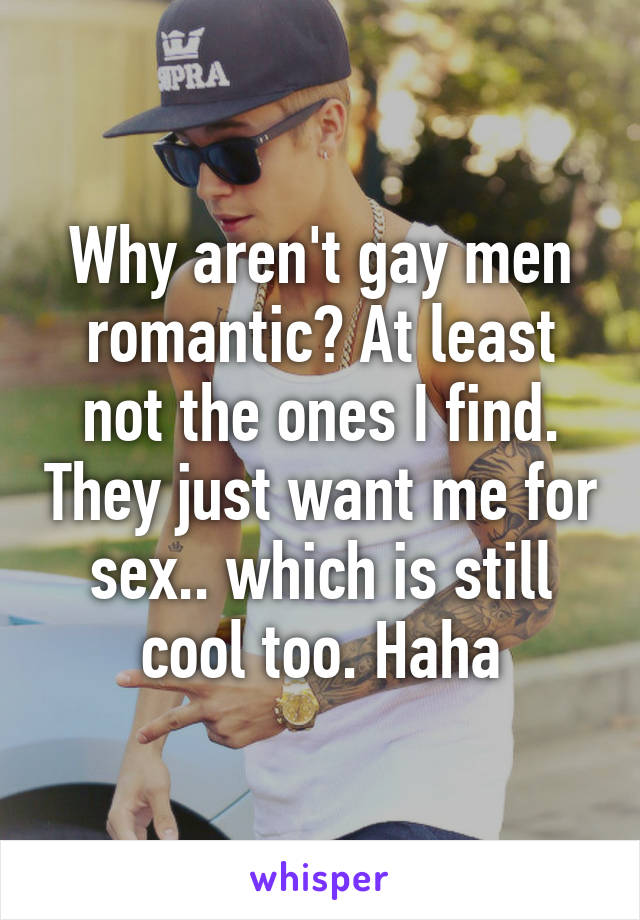 Why aren't gay men romantic? At least not the ones I find. They just want me for sex.. which is still cool too. Haha