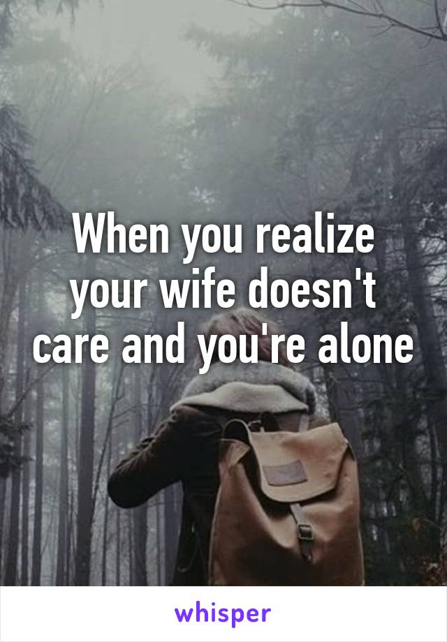 When you realize your wife doesn't care and you're alone