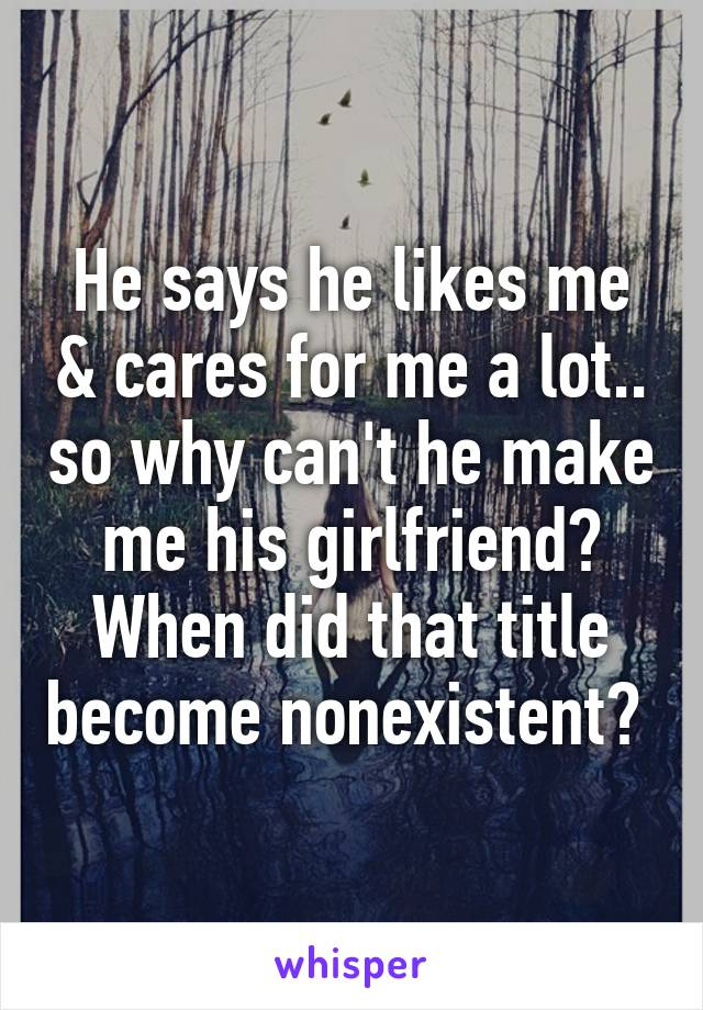 He says he likes me & cares for me a lot.. so why can't he make me his girlfriend? When did that title become nonexistent?