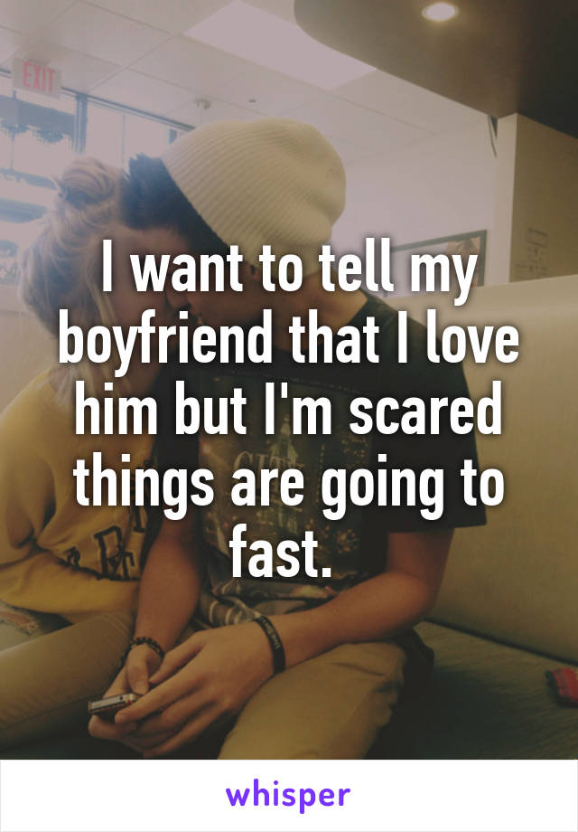 I want to tell my boyfriend that I love him but I'm scared things are going to fast.