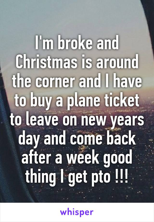 I'm broke and Christmas is around the corner and I have to buy a plane ticket to leave on new years day and come back after a week good thing I get pto !!!