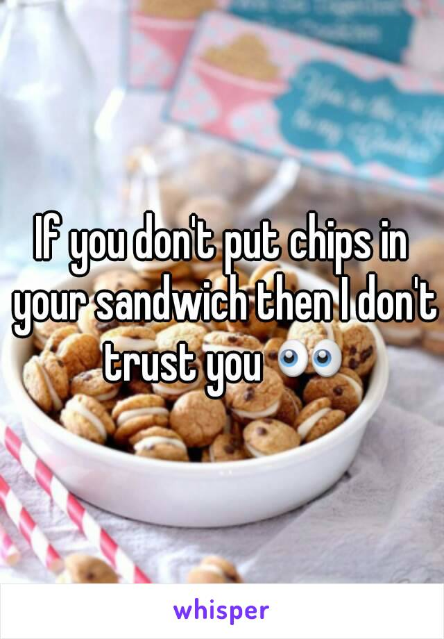 If you don't put chips in your sandwich then I don't trust you 👀
