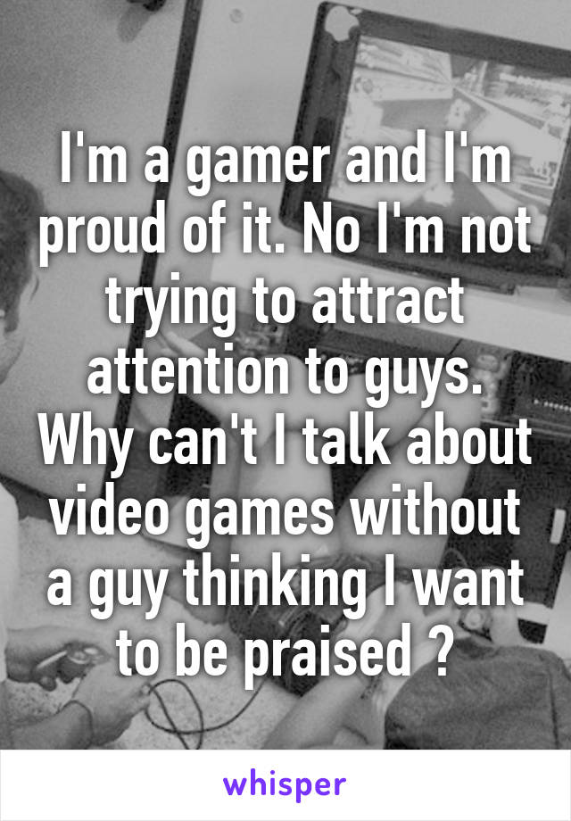I'm a gamer and I'm proud of it. No I'm not trying to attract attention to guys. Why can't I talk about video games without a guy thinking I want to be praised ?